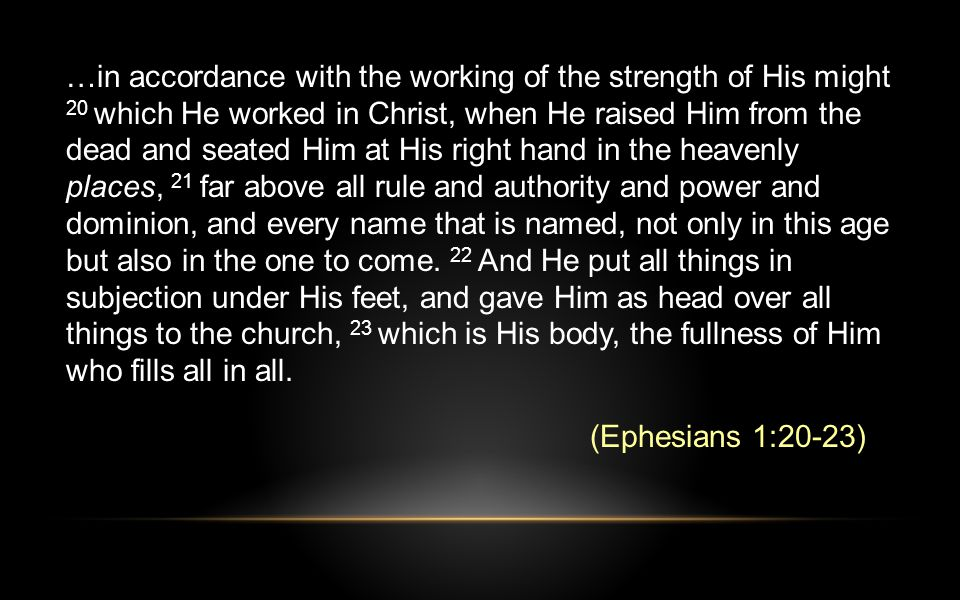 …in accordance with the working of the strength of His might 20 which He worked in Christ, when He raised Him from the dead and seated Him at His right hand in the heavenly places, 21 far above all rule and authority and power and dominion, and every name that is named, not only in this age but also in the one to come.
