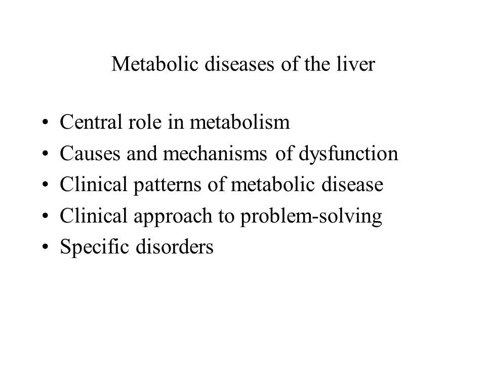 Metabolic diseases of the liver Central role in metabolism Causes and mechanisms of dysfunction Clinical patterns of metabolic disease Clinical approach to problem-solving Specific disorders