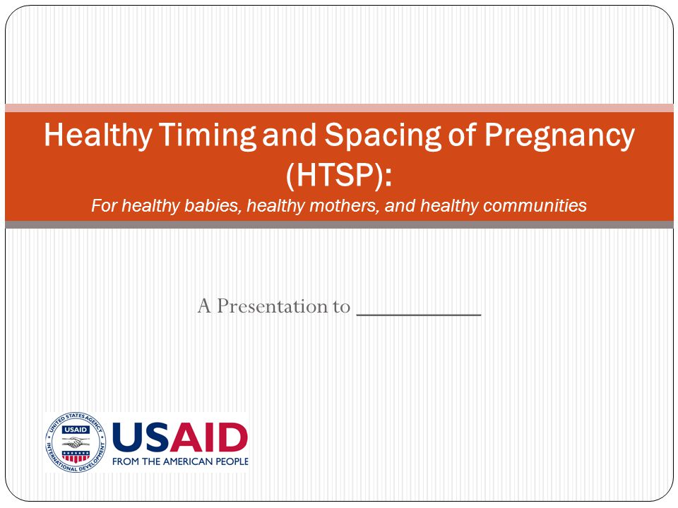 A Presentation to __________ Healthy Timing and Spacing of Pregnancy (HTSP): For healthy babies, healthy mothers, and healthy communities