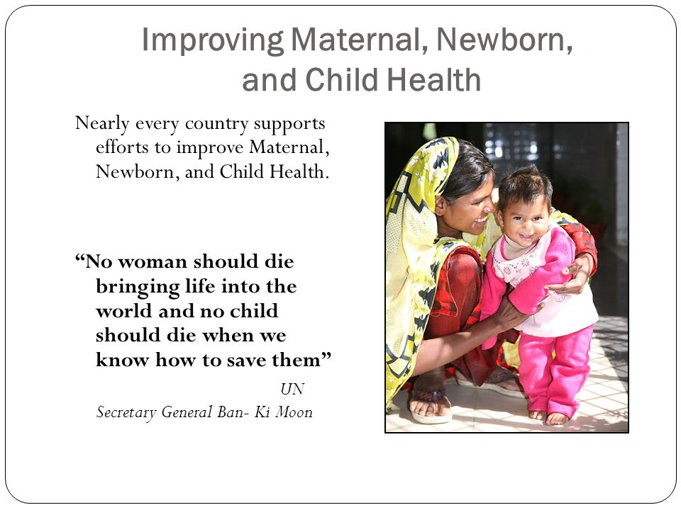 Improving Maternal, Newborn, and Child Health Nearly every country supports efforts to improve Maternal, Newborn, and Child Health.