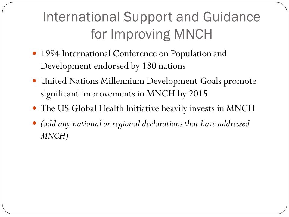 International Support and Guidance for Improving MNCH 1994 International Conference on Population and Development endorsed by 180 nations United Nations Millennium Development Goals promote significant improvements in MNCH by 2015 The US Global Health Initiative heavily invests in MNCH (add any national or regional declarations that have addressed MNCH)