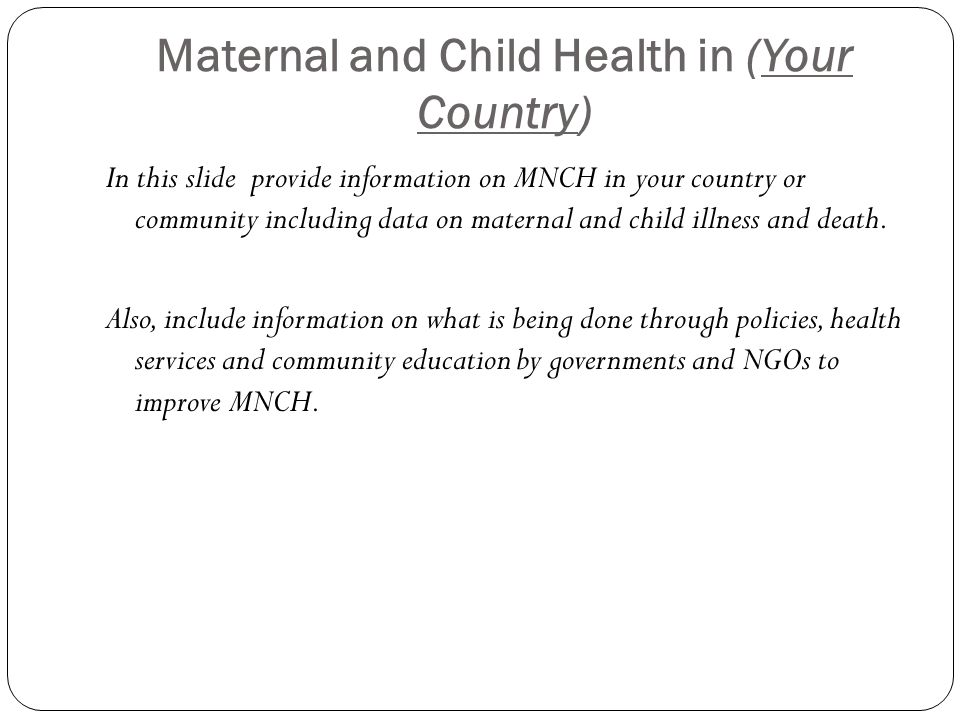 Maternal and Child Health in (Your Country) In this slide provide information on MNCH in your country or community including data on maternal and child illness and death.