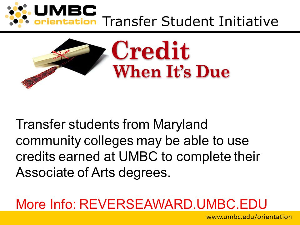 Transfer Student Initiative   Transfer students from Maryland community colleges may be able to use credits earned at UMBC to complete their Associate of Arts degrees.