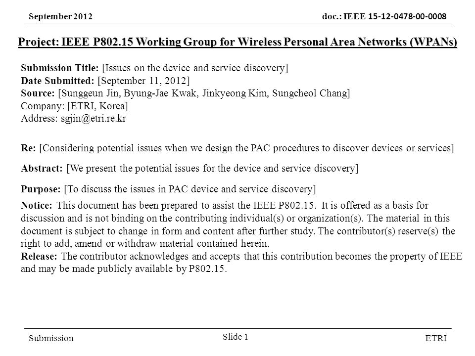 September 2012 doc.: IEEE SubmissionETRI Project: IEEE P Working Group for Wireless Personal Area Networks (WPANs) Submission Title: [Issues on the device and service discovery] Date Submitted: [September 11, 2012] Source: [Sunggeun Jin, Byung-Jae Kwak, Jinkyeong Kim, Sungcheol Chang] Company: [ETRI, Korea] Address: Re: [Considering potential issues when we design the PAC procedures to discover devices or services] Abstract: [We present the potential issues for the device and service discovery] Purpose: [To discuss the issues in PAC device and service discovery] Notice:This document has been prepared to assist the IEEE P