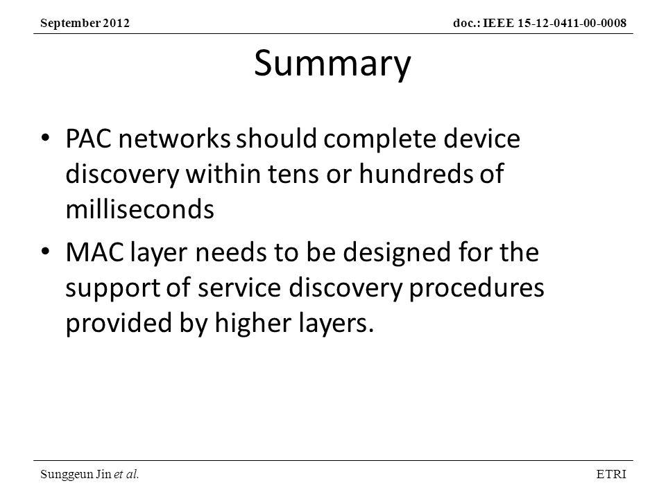 Sunggeun Jin et al.ETRI September 2012doc.: IEEE PAC networks should complete device discovery within tens or hundreds of milliseconds MAC layer needs to be designed for the support of service discovery procedures provided by higher layers.