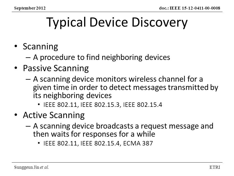 Sunggeun Jin et al.ETRI September 2012doc.: IEEE Typical Device Discovery Scanning – A procedure to find neighboring devices Passive Scanning – A scanning device monitors wireless channel for a given time in order to detect messages transmitted by its neighboring devices IEEE , IEEE , IEEE Active Scanning – A scanning device broadcasts a request message and then waits for responses for a while IEEE , IEEE , ECMA 387