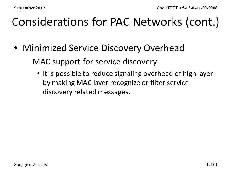 Sunggeun Jin et al.ETRI September 2012doc.: IEEE Considerations for PAC Networks (cont.) Minimized Service Discovery Overhead – MAC support for service discovery It is possible to reduce signaling overhead of high layer by making MAC layer recognize or filter service discovery related messages.