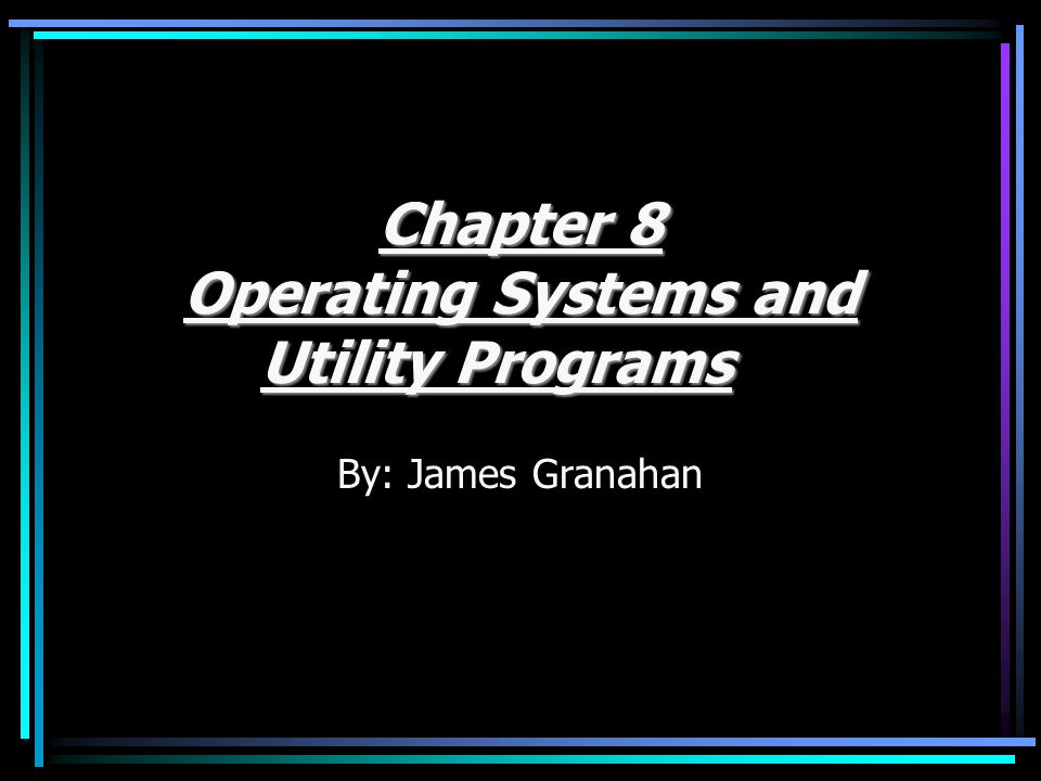 Chapter 8 Operating Systems and Utility Programs By: James Granahan