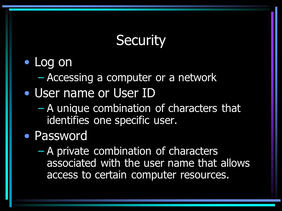 Security Log on –Accessing a computer or a network User name or User ID –A unique combination of characters that identifies one specific user.