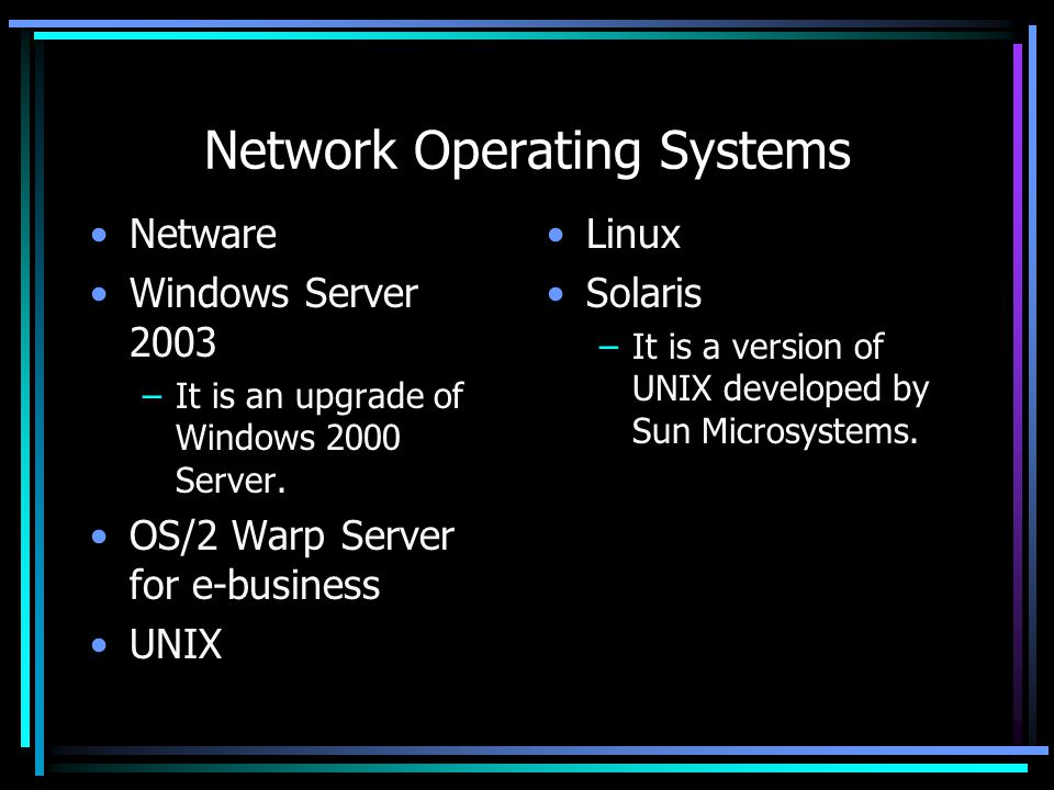 Network Operating Systems Netware Windows Server 2003 –It is an upgrade of Windows 2000 Server.