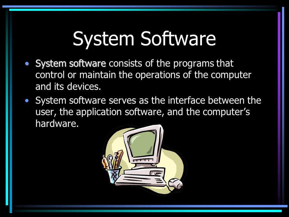 System Software System softwareSystem software consists of the programs that control or maintain the operations of the computer and its devices.