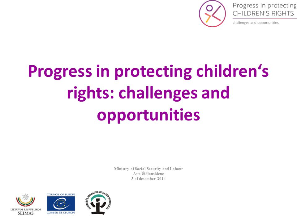 Progress in protecting children's rights: challenges and opportunities Ministry of Social Security and Labour Asta Šidlauskienė 3 of desember 2014