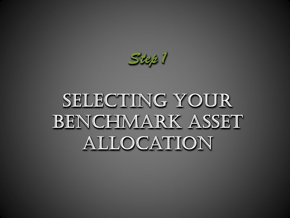 Step 1 Selecting your Benchmark Asset Allocation Step 1 Selecting your Benchmark Asset Allocation