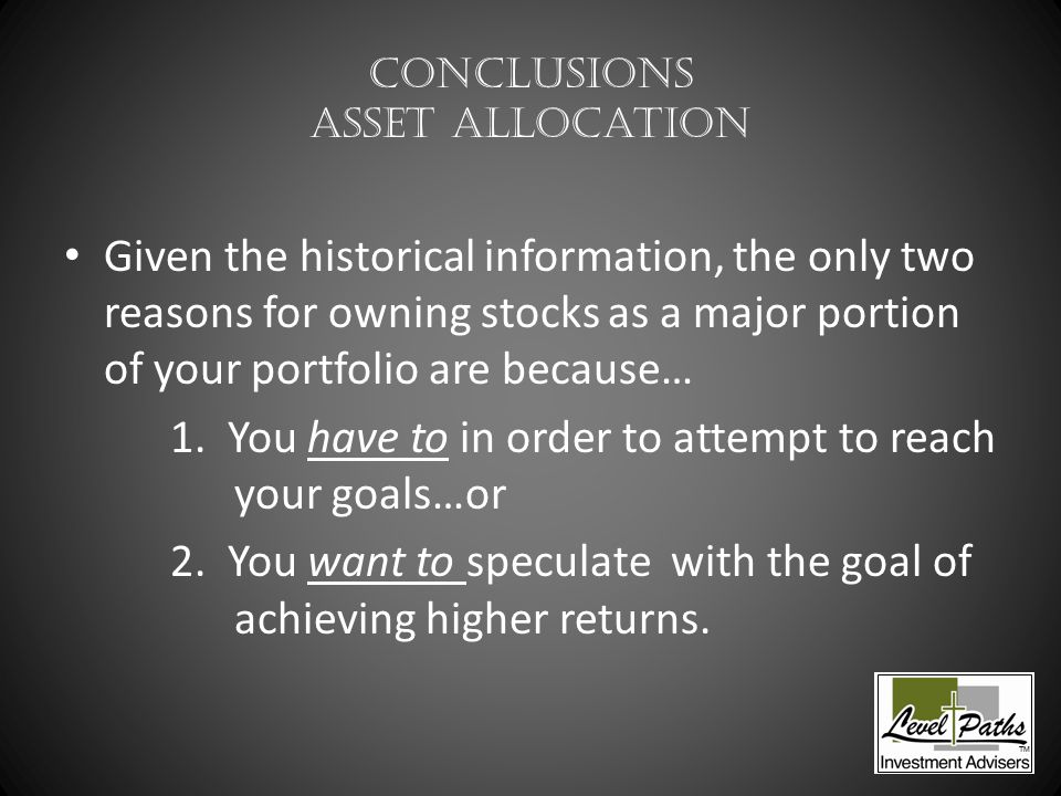 Conclusions Asset Allocation Given the historical information, the only two reasons for owning stocks as a major portion of your portfolio are because… 1.