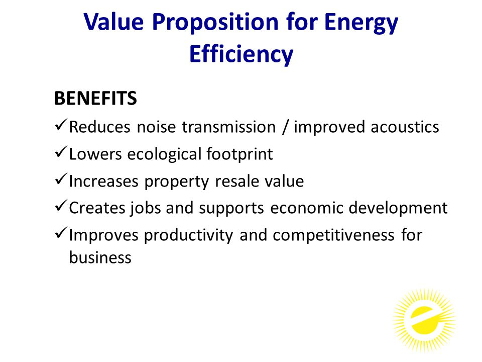 BENEFITS Reduces noise transmission / improved acoustics Lowers ecological footprint Increases property resale value Creates jobs and supports economic development Improves productivity and competitiveness for business Value Proposition for Energy Efficiency