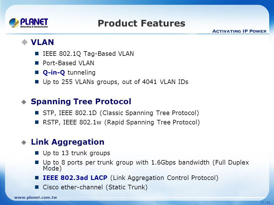 11 / 24 Product Features  VLAN IEEE 802.1Q Tag-Based VLAN Port-Based VLAN Q-in-Q tunneling Up to 255 VLANs groups, out of 4041 VLAN IDs  Spanning Tree Protocol STP, IEEE 802.1D (Classic Spanning Tree Protocol) RSTP, IEEE 802.1w (Rapid Spanning Tree Protocol)  Link Aggregation Up to 13 trunk groups Up to 8 ports per trunk group with 1.6Gbps bandwidth (Full Duplex Mode) IEEE 802.3ad LACP (Link Aggregation Control Protocol) Cisco ether-channel (Static Trunk)