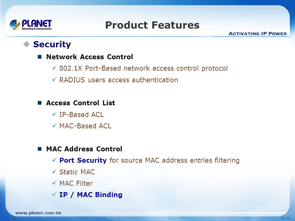 13 / 24 Product Features  Security Network Access Control 802.1X Port-Based network access control protocol RADIUS users access authentication Access Control List IP-Based ACL MAC-Based ACL MAC Address Control Port Security for source MAC address entries filtering Static MAC MAC Filter IP / MAC Binding