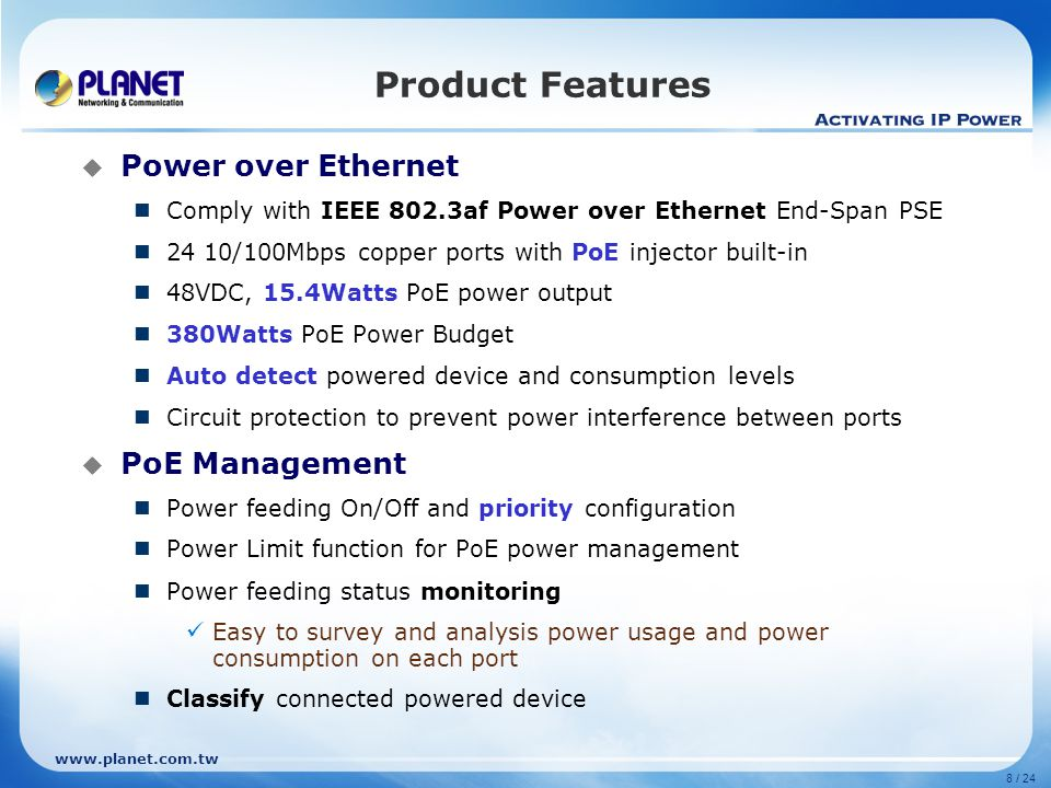 8 / 24  Power over Ethernet Comply with IEEE 802.3af Power over Ethernet End-Span PSE 24 10/100Mbps copper ports with PoE injector built-in 48VDC, 15.4Watts PoE power output 380Watts PoE Power Budget Auto detect powered device and consumption levels Circuit protection to prevent power interference between ports  PoE Management Power feeding On/Off and priority configuration Power Limit function for PoE power management Power feeding status monitoring Easy to survey and analysis power usage and power consumption on each port Classify connected powered device Product Features