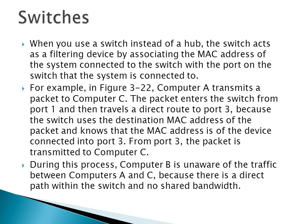  When you use a switch instead of a hub, the switch acts as a filtering device by associating the MAC address of the system connected to the switch with the port on the switch that the system is connected to.