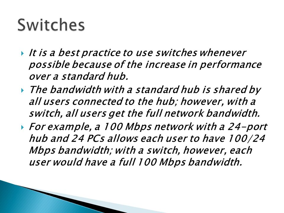  It is a best practice to use switches whenever possible because of the increase in performance over a standard hub.