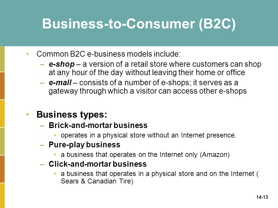 14-13 Business-to-Consumer (B2C) Common B2C e-business models include: –e-shop – a version of a retail store where customers can shop at any hour of t