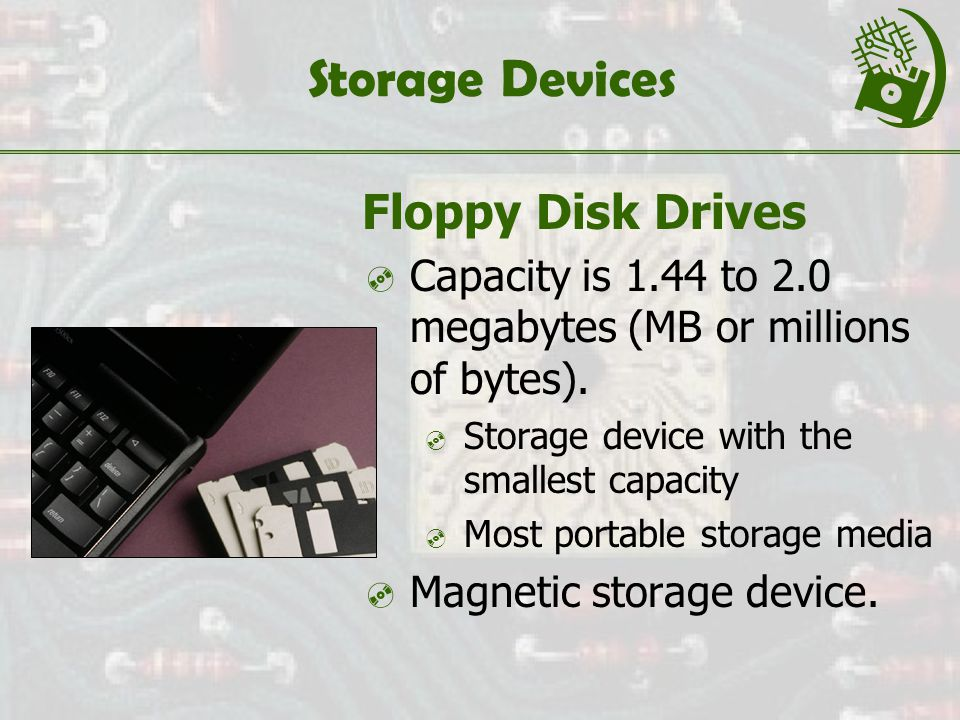 Storage Devices Floppy Disk Drives  Capacity is 1.44 to 2.0 megabytes (MB or millions of bytes).