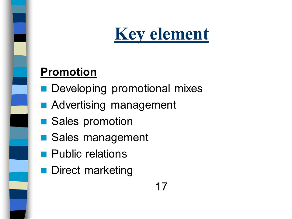 Key element Promotion Developing promotional mixes Advertising management Sales promotion Sales management Public relations Direct marketing 17