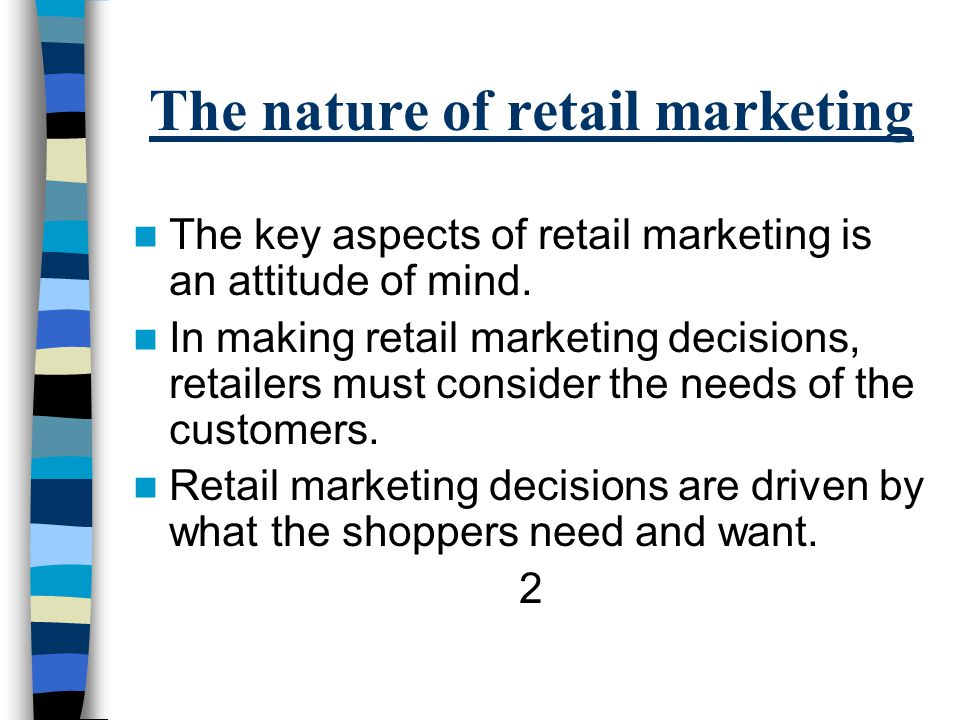 The nature of retail marketing The key aspects of retail marketing is an attitude of mind.