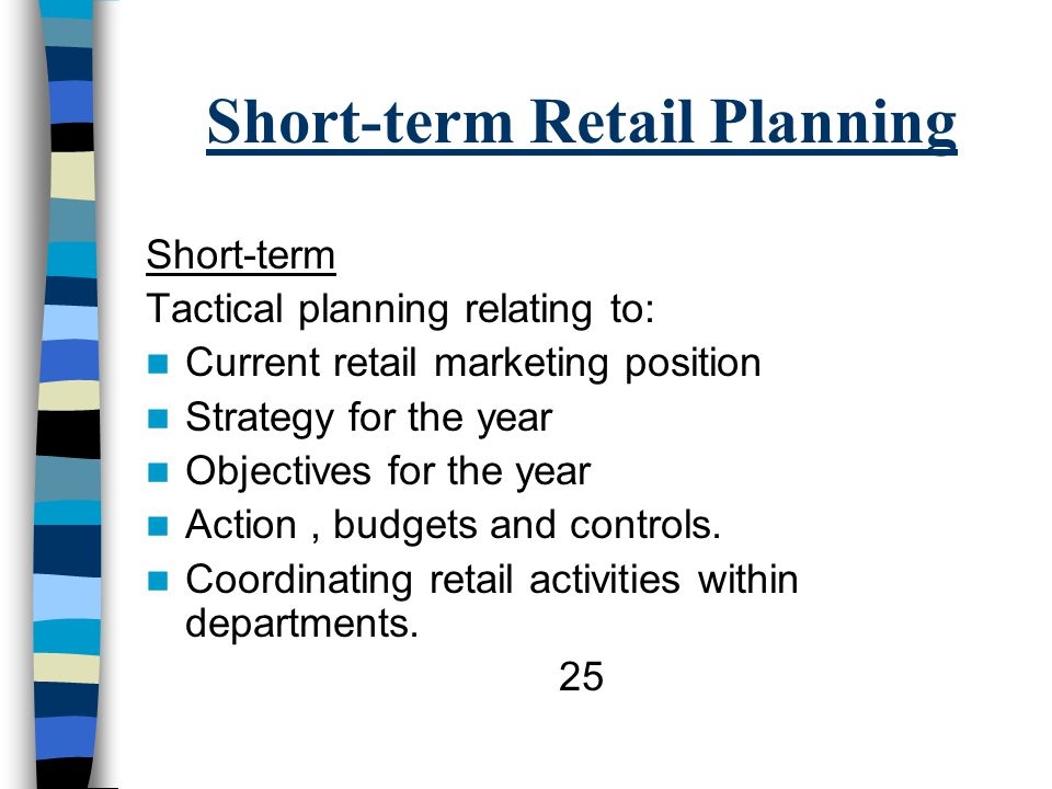 Short-term Retail Planning Short-term Tactical planning relating to: Current retail marketing position Strategy for the year Objectives for the year Action, budgets and controls.
