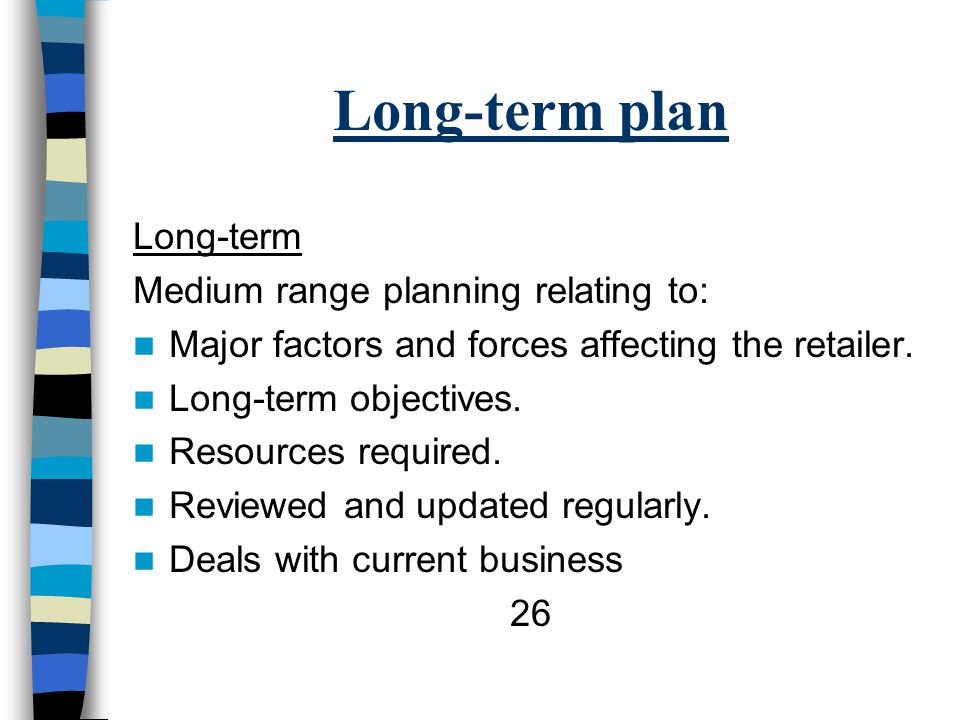 Long-term plan Long-term Medium range planning relating to: Major factors and forces affecting the retailer.
