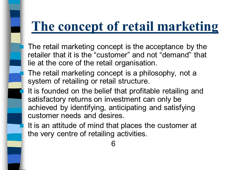 The concept of retail marketing The retail marketing concept is the acceptance by the retailer that it is the customer and not demand that lie at the core of the retail organisation.