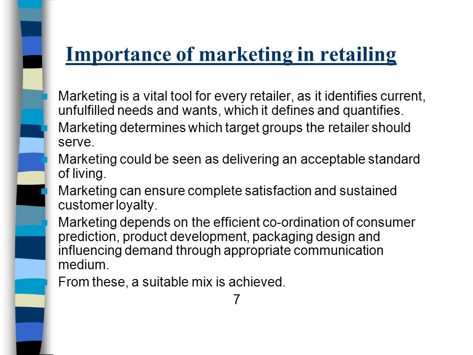Importance of marketing in retailing Marketing is a vital tool for every retailer, as it identifies current, unfulfilled needs and wants, which it defines and quantifies.