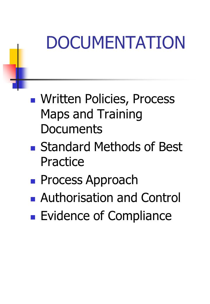 DOCUMENTATION Written Policies, Process Maps and Training Documents Standard Methods of Best Practice Process Approach Authorisation and Control Evidence of Compliance