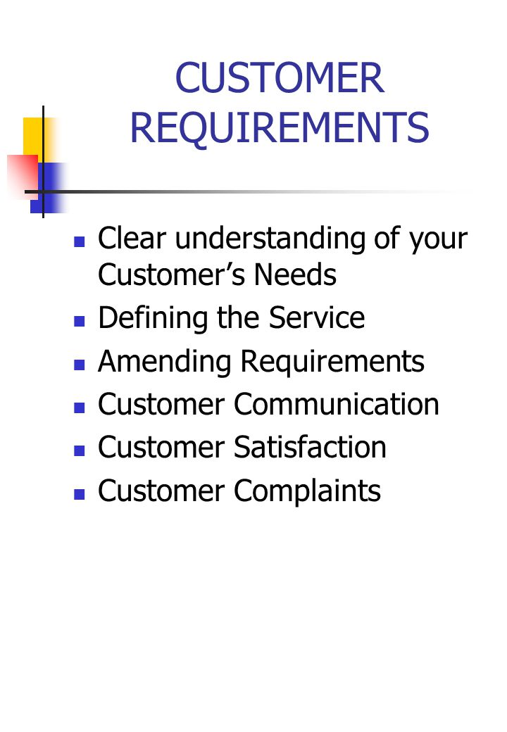 CUSTOMER REQUIREMENTS Clear understanding of your Customer's Needs Defining the Service Amending Requirements Customer Communication Customer Satisfaction Customer Complaints