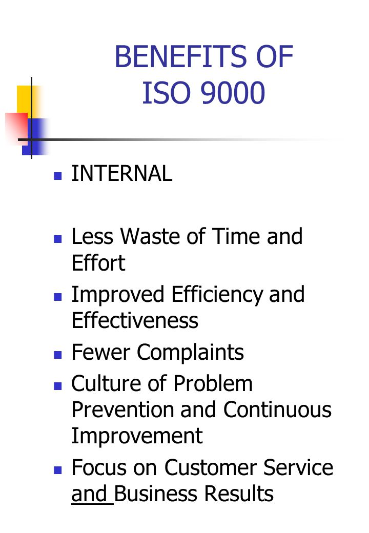 BENEFITS OF ISO 9000 INTERNAL Less Waste of Time and Effort Improved Efficiency and Effectiveness Fewer Complaints Culture of Problem Prevention and Continuous Improvement Focus on Customer Service and Business Results
