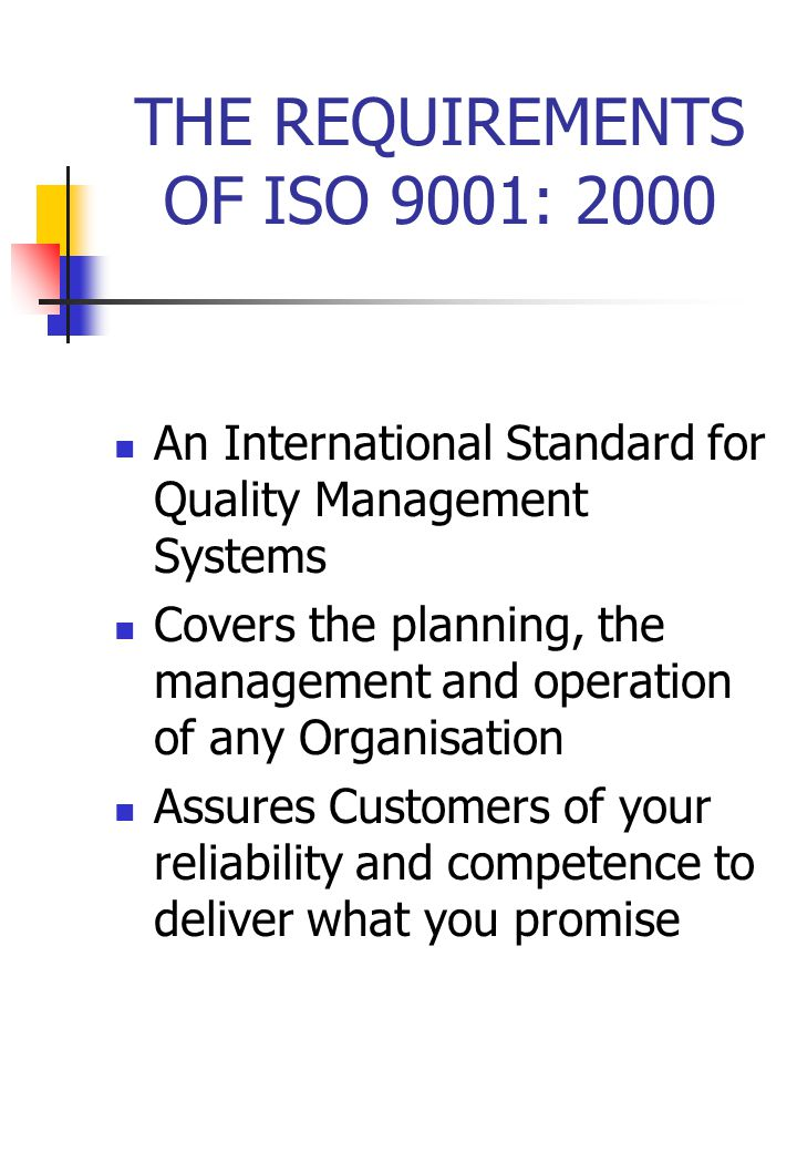 THE REQUIREMENTS OF ISO 9001: 2000 An International Standard for Quality Management Systems Covers the planning, the management and operation of any Organisation Assures Customers of your reliability and competence to deliver what you promise