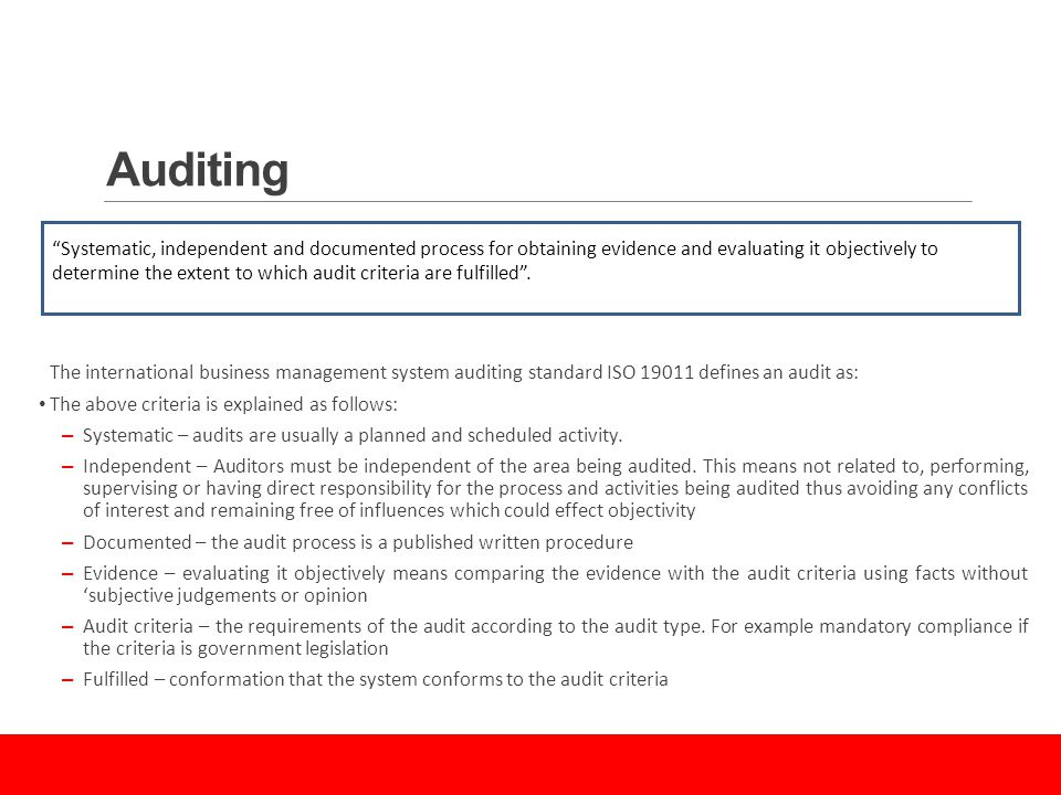 Auditing The international business management system auditing standard ISO defines an audit as: The above criteria is explained as follows: – Systematic – audits are usually a planned and scheduled activity.