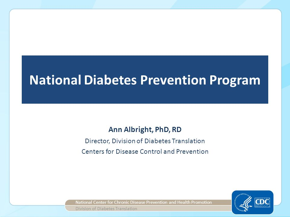 National Diabetes Prevention Program Director, Division of Diabetes Translation Centers for Disease Control and Prevention National Center for Chronic Disease Prevention and Health Promotion Division of Diabetes Translation Ann Albright, PhD, RD
