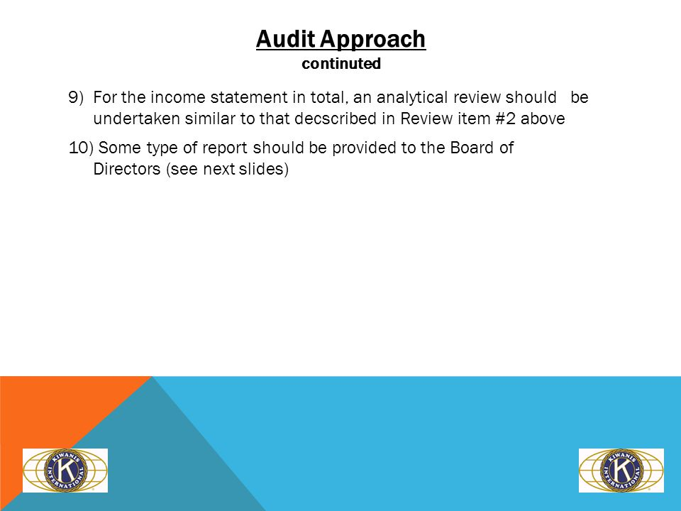 Audit Approach continuted 9) For the income statement in total, an analytical review should be undertaken similar to that decscribed in Review item #2 above 10) Some type of report should be provided to the Board of Directors (see next slides)
