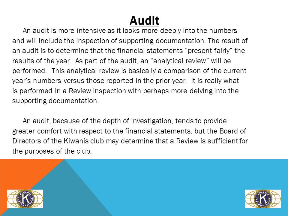Audit An audit is more intensive as it looks more deeply into the numbers and will include the inspection of supporting documentation.