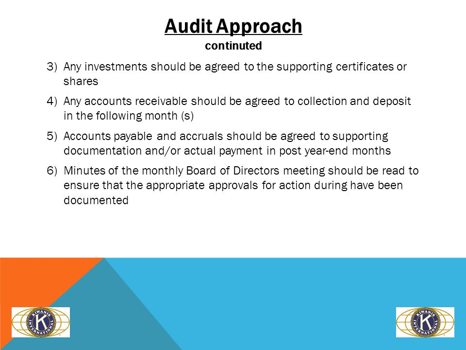 Audit Approach continuted 3)Any investments should be agreed to the supporting certificates or shares 4)Any accounts receivable should be agreed to collection and deposit in the following month (s) 5)Accounts payable and accruals should be agreed to supporting documentation and/or actual payment in post year-end months 6)Minutes of the monthly Board of Directors meeting should be read to ensure that the appropriate approvals for action during have been documented