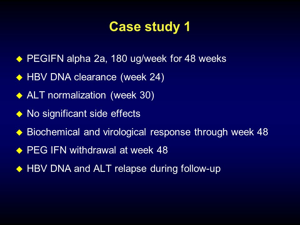 Case study 1  PEGIFN alpha 2a, 180 ug/week for 48 weeks  HBV DNA clearance (week 24)  ALT normalization (week 30)  No significant side effects  Biochemical and virological response through week 48  PEG IFN withdrawal at week 48  HBV DNA and ALT relapse during follow-up
