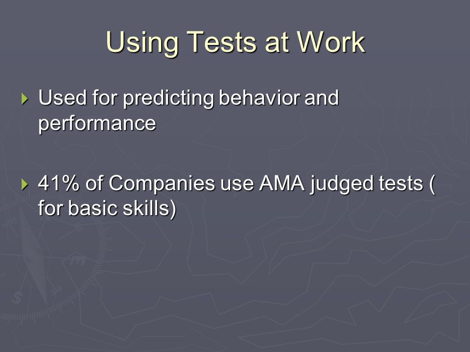 Using Tests at Work  Used for predicting behavior and performance  41% of Companies use AMA judged tests ( for basic skills)