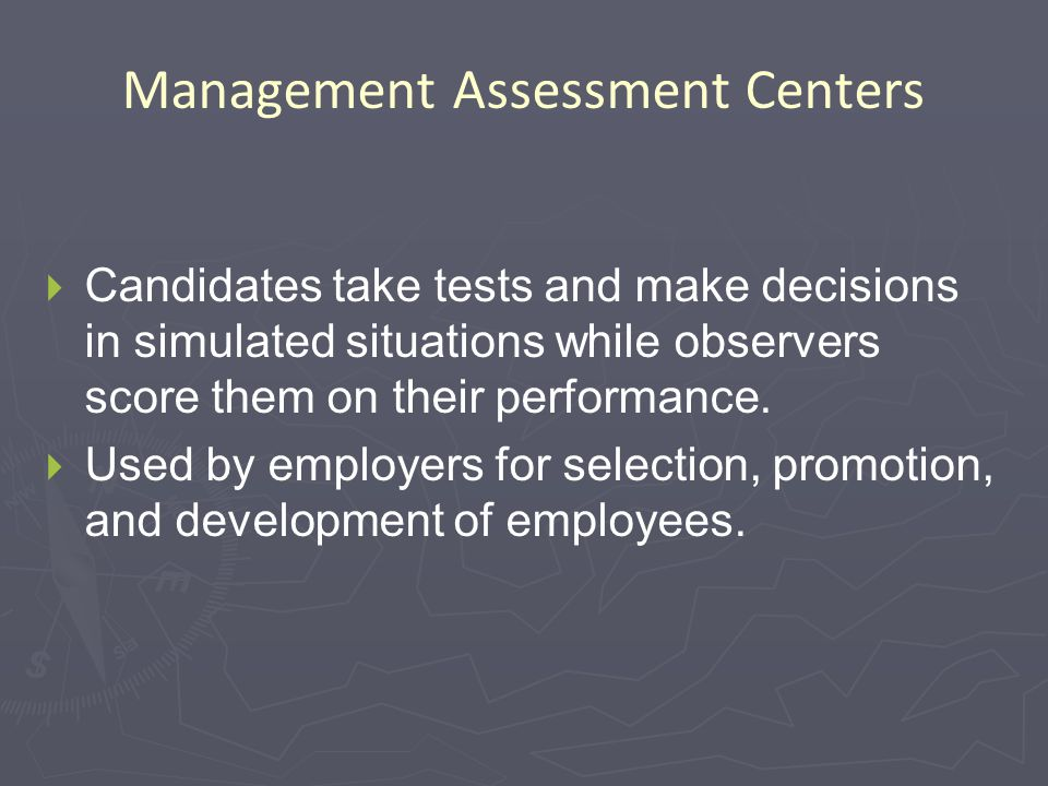 Management Assessment Centers   Candidates take tests and make decisions in simulated situations while observers score them on their performance.