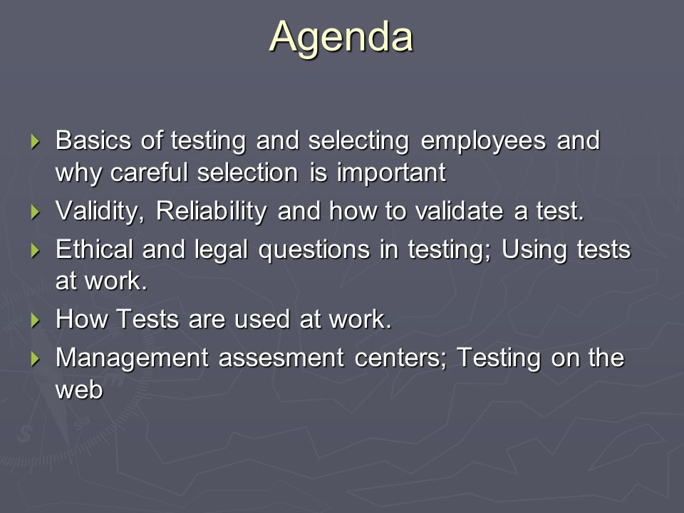Agenda  Basics of testing and selecting employees and why careful selection is important  Validity, Reliability and how to validate a test.
