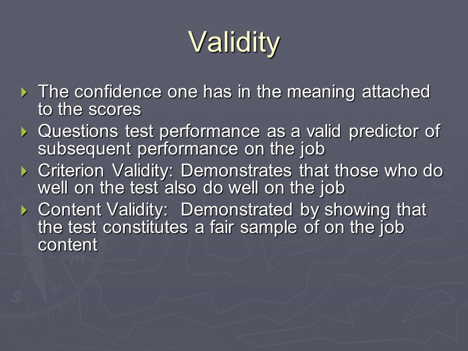 Validity  The confidence one has in the meaning attached to the scores  Questions test performance as a valid predictor of subsequent performance on the job  Criterion Validity: Demonstrates that those who do well on the test also do well on the job  Content Validity: Demonstrated by showing that the test constitutes a fair sample of on the job content