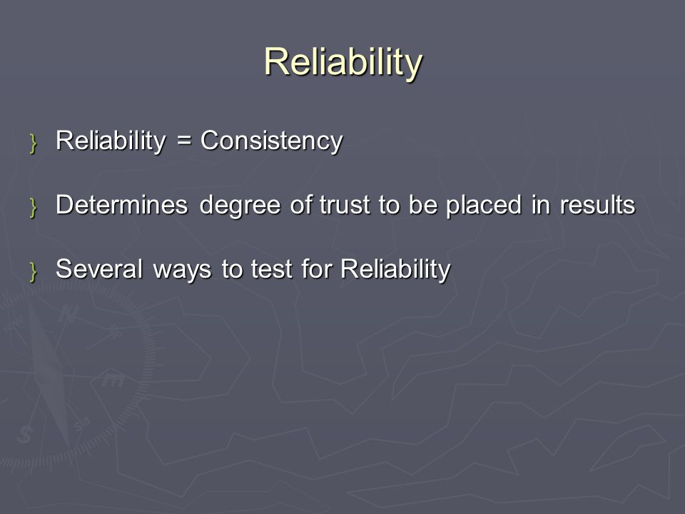Reliability } Reliability = Consistency } Determines degree of trust to be placed in results } Several ways to test for Reliability