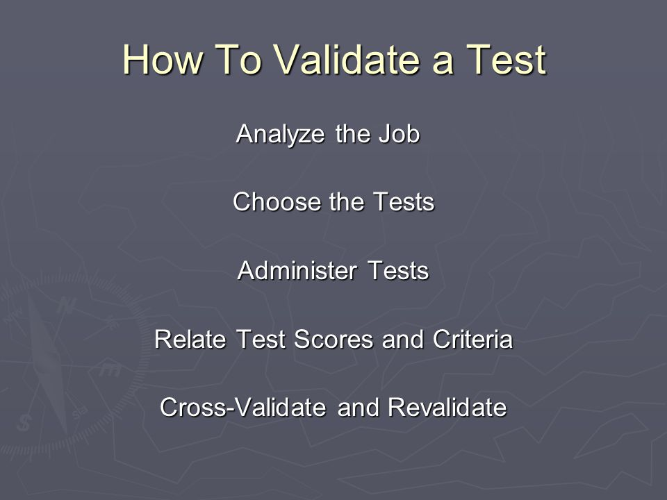 Analyze the Job Analyze the Job Choose the Tests Administer Tests Relate Test Scores and Criteria Cross-Validate and Revalidate How To Validate a Test