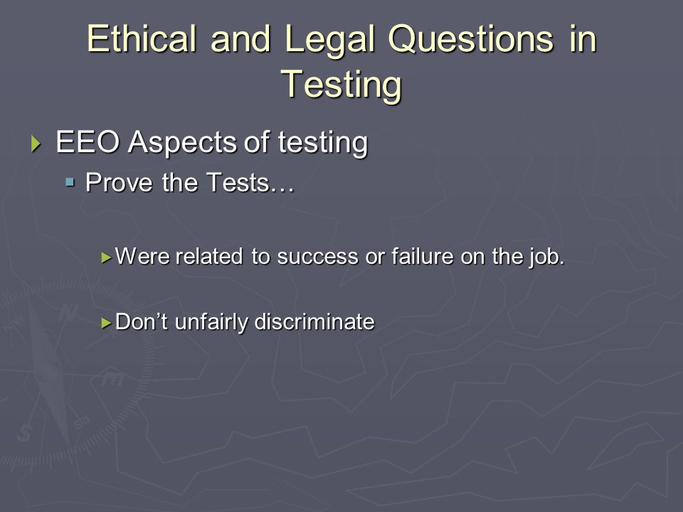 Ethical and Legal Questions in Testing  EEO Aspects of testing  Prove the Tests…  Were related to success or failure on the job.