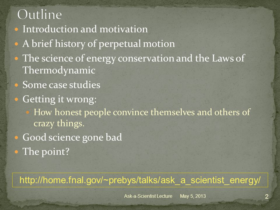 Introduction and motivation A brief history of perpetual motion The science of energy conservation and the Laws of Thermodynamic Some case studies Getting it wrong: How honest people convince themselves and others of crazy things.